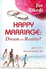 Happy Marriage: Dream Or Reality?: Grace for a Blessed Family Life