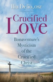 Crucified Love: Bonaventure's Mysticism of the Crucified Christ  -     By: Ilia Delio