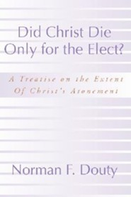 Did Christ Die Only for the Elect?: A Treatise on the Extent of Christ's Atonement  -     By: Norman F. Douty