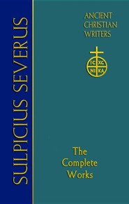 Sulpicius Severus: The Complete Works--Ancient Christian Writers Series