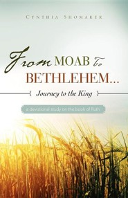 From Moab to Bethlehem...Journey to the King  -     By: Cynthia Shomaker