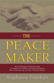 The Peacemaker: Avoiding & Resolving Conflicts Within Relationships, the Church & in the Workplace