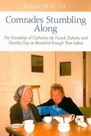 Comrades Stumbling Along: The Friendship of Catherine de Hueck Doherty and Dorothy Day as Revealed Through Their Letters