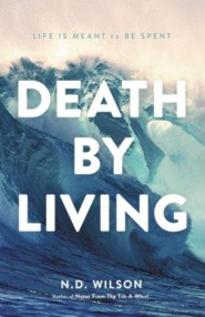 Death by Living: Life is Meant to Be Spent  -     By: N.D. Wilson
