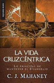 La Vida Cruzcentrica: Lo Principal de Mantener el Evangelio = The Cross Centered Life  -     By: C.J. Mahaney