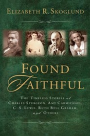 Found Faithful: The Timeless Stories of Charles Spurgeon, Amy Carmichael, C. S. Lewis, Ruth Bell Graham, and Others  -     By: Elizabeth Skoglund