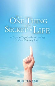 The One Thing and Secret of Life: A Step-By-Step Guide to Leading a More Heavenly Life