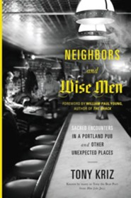 Neighbors and Wise Men: Sacred Encounters in a Portland Pub and Other Unexpected Places  -     By: Tony Kriz