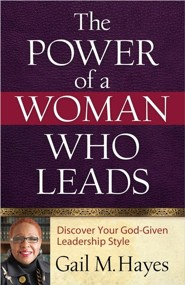 The Power of a Woman Who Leads: Discover Your God-Given Leadership Style  -     By: Gail M. Hayes