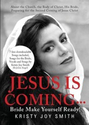 Jesus Is Coming... Bride, Make Yourself Ready: About the Church, the Body of Christ, His Bride, Preparing for the Second Coming of Jesus Christ