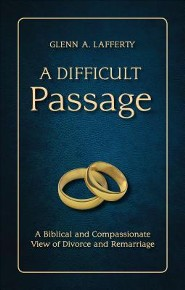 A Difficult Passage: A Biblical and Compassionate View of Divorce and Remarriage