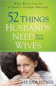 52 Things Husbands Need from Their Wives: What Wives Can Do to Build a Stronger Marriage  -     By: Jay Payleitner