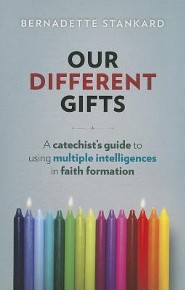 Our Different Gifts: A Catechists's Guide to Using Multiple Intelligences in Faith Formation