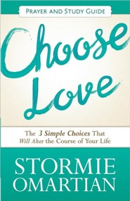 Choose Love Prayer and Action Guide: The Three Simple Choices That Will Alter the Course of Your Life