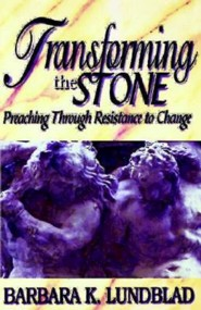 Transforming the Stone: Preaching Through Resistance to Change  -     By: Barbara Lundblad