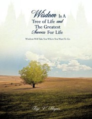 Wisdom Is a Tree of Life and the Greatest Success for Life  -     By: Faye V. Haynes