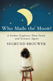Who Made the Moon?: A Father Explores How Faith and Science Agree  -     By: Sigmund Brouwer