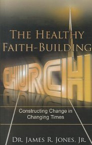 The Healthy Faith-Building Church: Constructing Change in Changing Times  -     By: Dr. James R. Jones Jr.