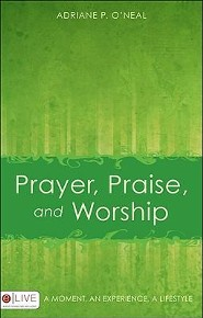 Prayer, Praise, and Worship: A Moment, an Experience, a Lifestyle