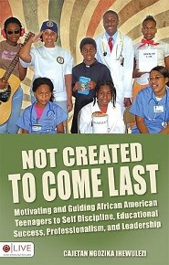 Not Created to Come Last: Motivating African American Teens to Discipline, Educational Success, Professionalism & Leadership