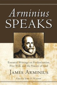 Arminius Speaks: Essential Writings on Predestination, Free Will, and the Nature of God  -     Edited By: John D. Wagner     By: James Arminius