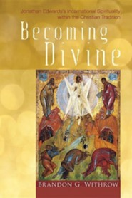 Becoming Divine: Jonathan Edwards's Incarnational Spirituality Within the Christian Tradition  -     By: Brandon G. Withrow