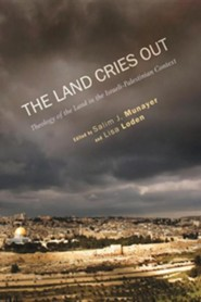 The Land Cries Out: Theology of the Land in the Israeli-Palestinian Context