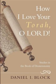 How I Love Your Torah, O Lord!: Studies in the Book of Deuteronomy  -     By: Daniel I. Block