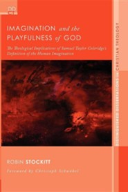 Imagination and the Playfulness of God: The Theological Implications of Samuel Taylor Coleridge's Definition of the Human Imagination  -     By: Robin Stockitt, Christoph Schwobel