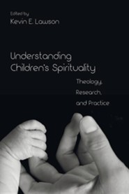 Understanding Children's Spirituality: Theology, Research, and Practice