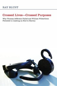Crossed Lives-Crossed Purposes: Why Thomas Jefferson Failed and William Wilberforce Persisted in Leading an End to Slavery