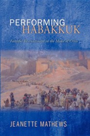 Performing Habakkuk: Faithful Re-Enactment in the Midst of Crisis  -     By: Jeanette Mathews