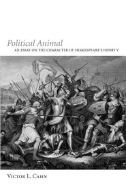 Political Animal: An Essay on the Character of Shakespeare's Henry V