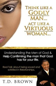 Think Like a Godly Man... ACT Like a Virtuous Woman...  -     By: T.D. Brown