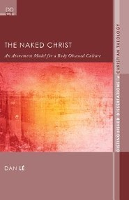 The Naked Christ: An Atonement Model for a Body-Obsessed Culture  -     By: Dan Le