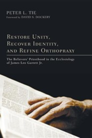 Restore Unity, Recover Identity, and Refine Orthopraxy: The Believers' Priesthood in the Ecclesiology of James Leo Garrett Jr.  -     By: Peter L. Tie, David S. Dockery