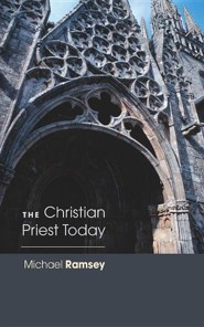 The Christian Priest TodayNew, Revised Edition  -     By: Michael Ramsey