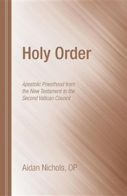 Holy Order: Apostolic Priesthood from the New Testament to the Second Vatican Council