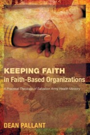 Keeping Faith in Faith-Based Organizations: A Practical Theology of Salvation Army Health Ministry  -     By: Dean Pallant