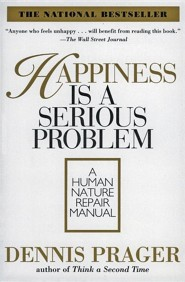 Happiness Is a Serious Problem: A Human Nature Repair Manual  -     By: Dennis Prager