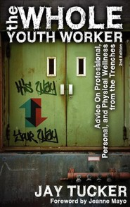 The Whole Youth Worker: Advice on Professional, Personal, and Physical Wellness from the Trenches, 2nd Ed.