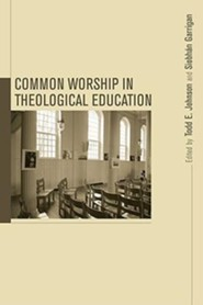 Common Worship in Theological Education  -              Edited By: Todd Johnson                   By: Siobhan Garrigan, Mary Hess