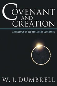 Covenant and Creation: A Theology of Old Testament Covenants  -     By: William J. Dumbrell