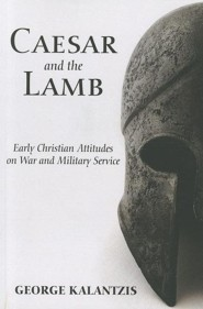 Caesar and the Lamb: Early Christian Attitudes on War and Military Service  -     By: George Kalantzis