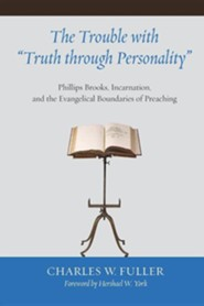The Trouble with Truth through Personality: Phillips Brooks, Incarnation, and the Evangelical Boundaries of Preaching  -              By: Charles Fuller, Hershael York