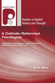 A Catholic Reformed Theologian: Federalism and Baptism in the Thought of Benjamin Keach, 1640 - 1704