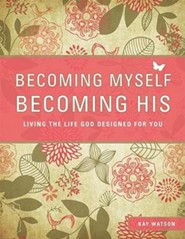 Becoming Myself, Becoming His: Living the Life God Designed for You