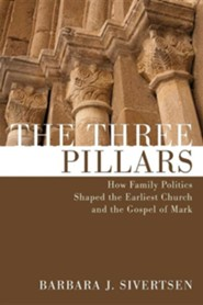 The Three Pillars: How Family Politics Shaped the Earliest Church and the Gospel of Mark  -     By: Barbara Sivertsen