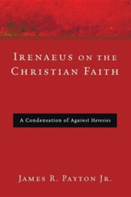 Irenaeus on the Christian Faith: A Condensation of Against Heresies  -     By: James R. Payton