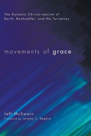 Movements of Grace: The Dynamic Christo-Realism of Barth, Bonhoeffer, and the Torrances